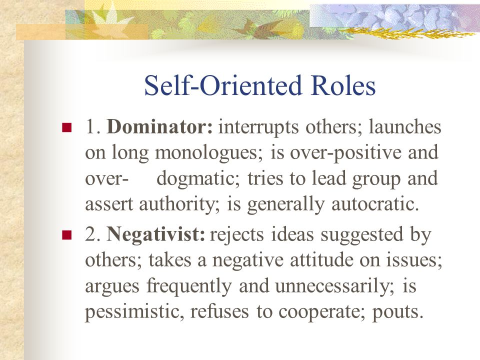 Self-Oriented Roles 1. Dominator: interrupts others; launches on long monologues; is over-positive and over- dogmatic; tries to lead group and assert