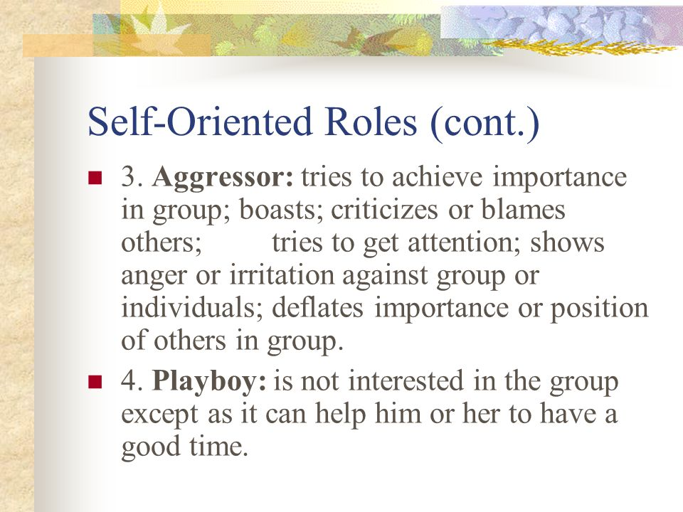 Self-Oriented Roles (cont.) 3. Aggressor: tries to achieve importance in group; boasts; criticizes or blames others; tries to get attention; shows ang