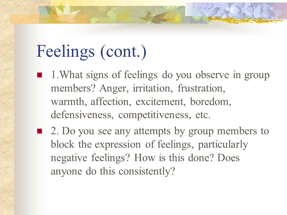 Feelings (cont.) 1.What signs of feelings do you observe in group members? Anger, irritation, frustration, warmth, affection, excitement, boredom, def