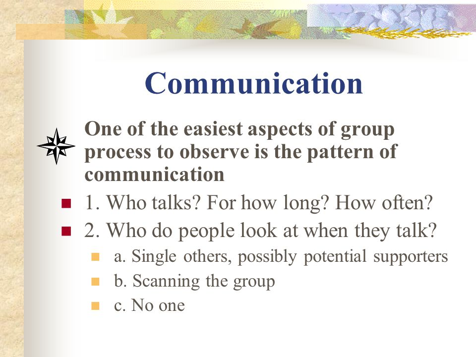 Communication One of the easiest aspects of group process to observe is the pattern of communication 1. Who talks? For how long? How often? 2. Who do