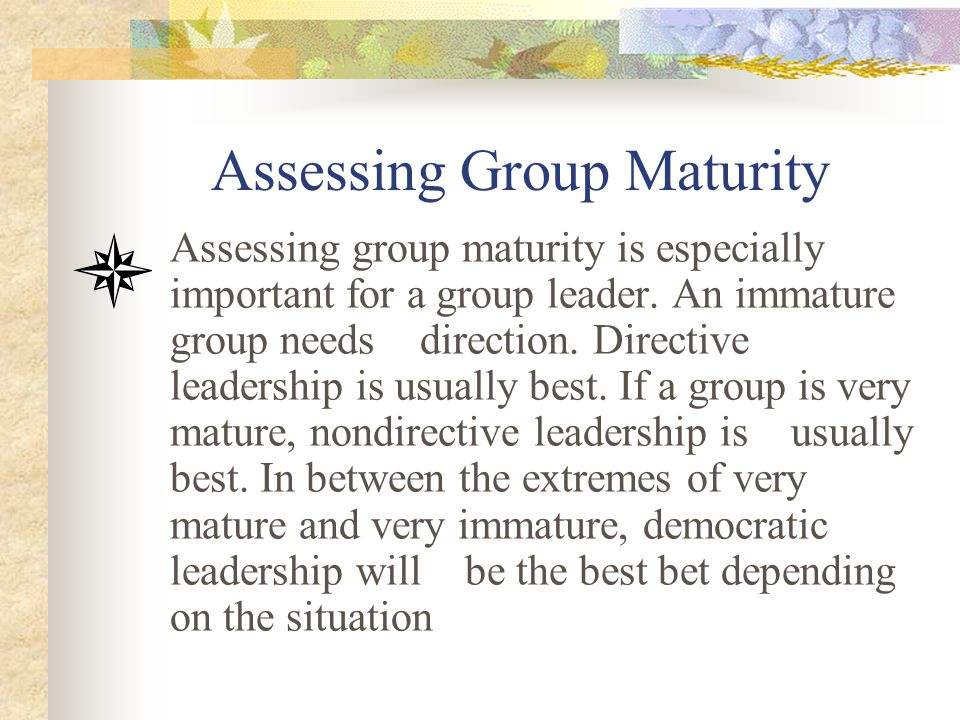Assessing Group Maturity Assessing group maturity is especially important for a group leader. An immature group needs direction. Directive leadership