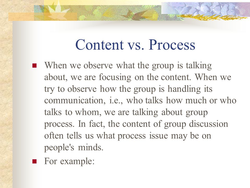 Content vs. Process When we observe what the group is talking about, we are focusing on the content. When we try to observe how the group is handling