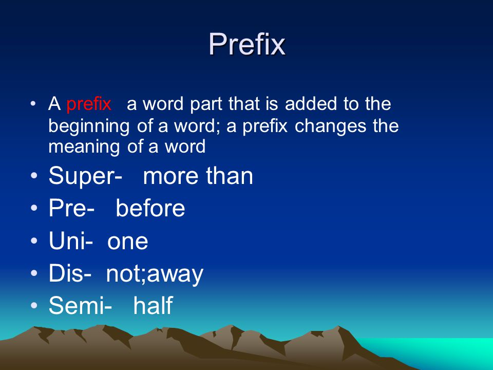 Prefix A prefix a word part that is added to the beginning of a word; a prefix changes the meaning of a word Super- more than Pre- before Uni- one Dis- not;away Semi- half