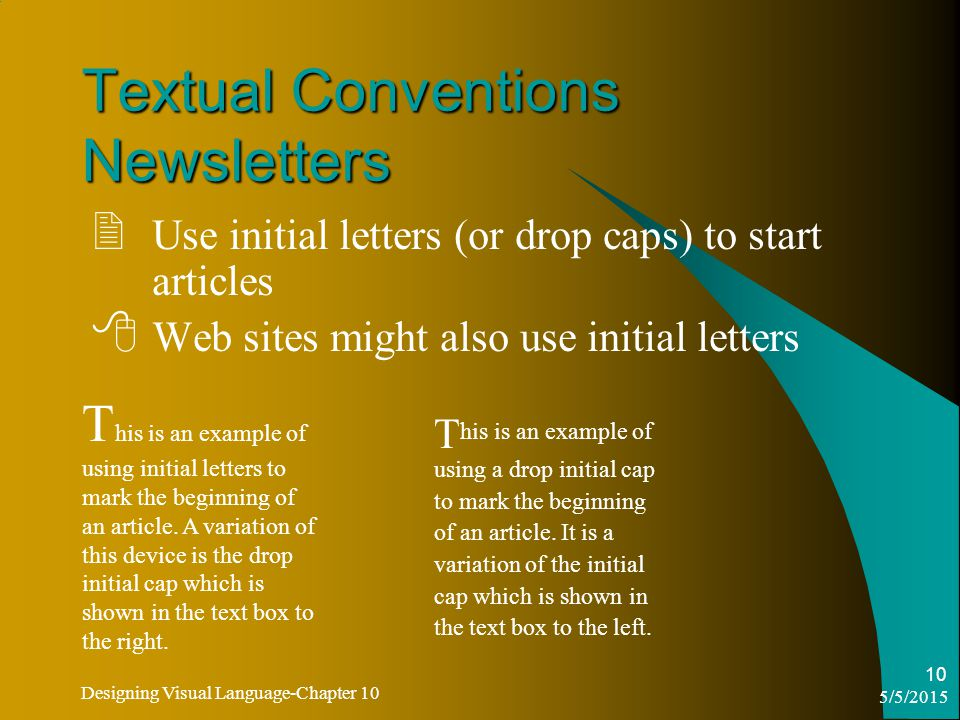 5/5/2015 Designing Visual Language-Chapter 10 10 Textual Conventions Newsletters  Use initial letters (or drop caps) to start articles  Web sites might also use initial letters T his is an example of using initial letters to mark the beginning of an article.