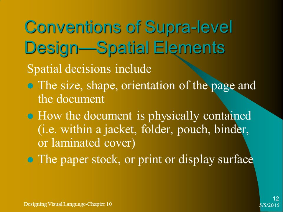 5/5/2015 Designing Visual Language-Chapter 10 12 Conventions of Supra-level Design—Spatial Elements Spatial decisions include The size, shape, orientation of the page and the document How the document is physically contained (i.e.
