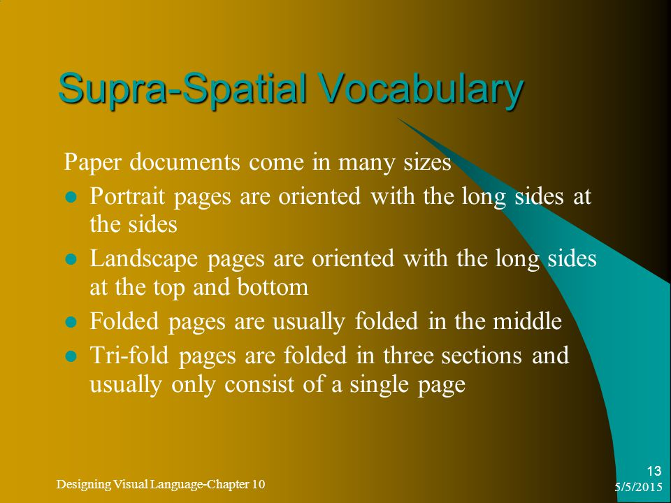 5/5/2015 Designing Visual Language-Chapter 10 13 Supra-Spatial Vocabulary Paper documents come in many sizes Portrait pages are oriented with the long sides at the sides Landscape pages are oriented with the long sides at the top and bottom Folded pages are usually folded in the middle Tri-fold pages are folded in three sections and usually only consist of a single page