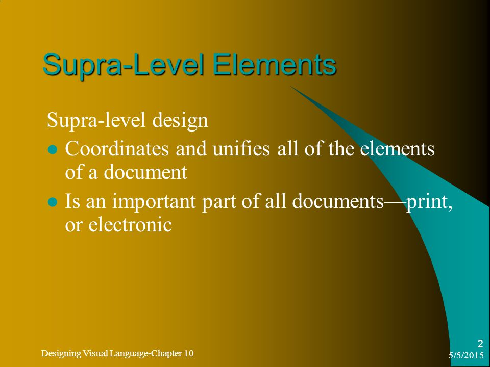 5/5/2015 Designing Visual Language-Chapter 10 2 Supra-Level Elements Supra-level design Coordinates and unifies all of the elements of a document Is an important part of all documents—print, or electronic