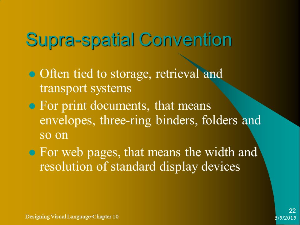 5/5/2015 Designing Visual Language-Chapter 10 22 Supra-spatial Convention Often tied to storage, retrieval and transport systems For print documents, that means envelopes, three-ring binders, folders and so on For web pages, that means the width and resolution of standard display devices