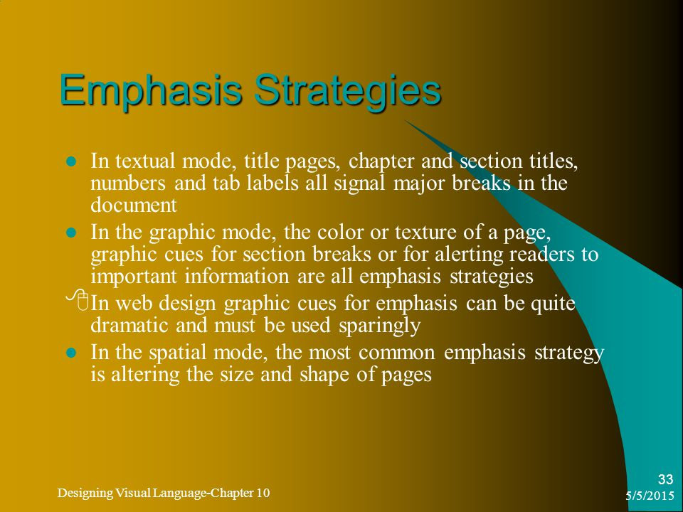 5/5/2015 Designing Visual Language-Chapter 10 33 Emphasis Strategies In textual mode, title pages, chapter and section titles, numbers and tab labels all signal major breaks in the document In the graphic mode, the color or texture of a page, graphic cues for section breaks or for alerting readers to important information are all emphasis strategies  In web design graphic cues for emphasis can be quite dramatic and must be used sparingly In the spatial mode, the most common emphasis strategy is altering the size and shape of pages