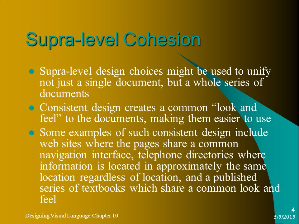 5/5/2015 Designing Visual Language-Chapter 10 4 Supra-level Cohesion Supra-level design choices might be used to unify not just a single document, but a whole series of documents Consistent design creates a common look and feel to the documents, making them easier to use Some examples of such consistent design include web sites where the pages share a common navigation interface, telephone directories where information is located in approximately the same location regardless of location, and a published series of textbooks which share a common look and feel