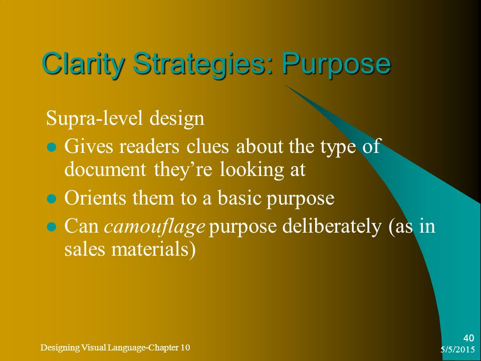 5/5/2015 Designing Visual Language-Chapter 10 40 Clarity Strategies: Purpose Supra-level design Gives readers clues about the type of document they're looking at Orients them to a basic purpose Can camouflage purpose deliberately (as in sales materials)
