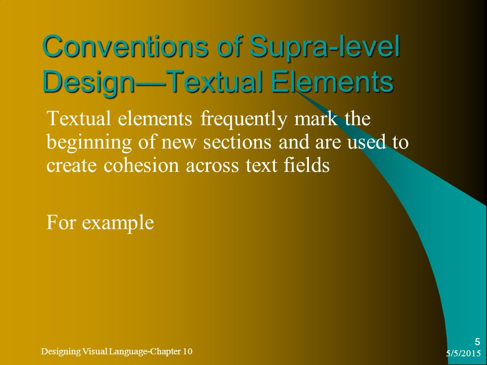 5/5/2015 Designing Visual Language-Chapter 10 5 Conventions of Supra-level Design—Textual Elements Textual elements frequently mark the beginning of new sections and are used to create cohesion across text fields For example