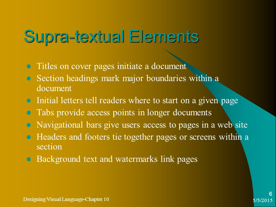 5/5/2015 Designing Visual Language-Chapter 10 6 Supra-textual Elements Titles on cover pages initiate a document Section headings mark major boundaries within a document Initial letters tell readers where to start on a given page Tabs provide access points in longer documents Navigational bars give users access to pages in a web site Headers and footers tie together pages or screens within a section Background text and watermarks link pages
