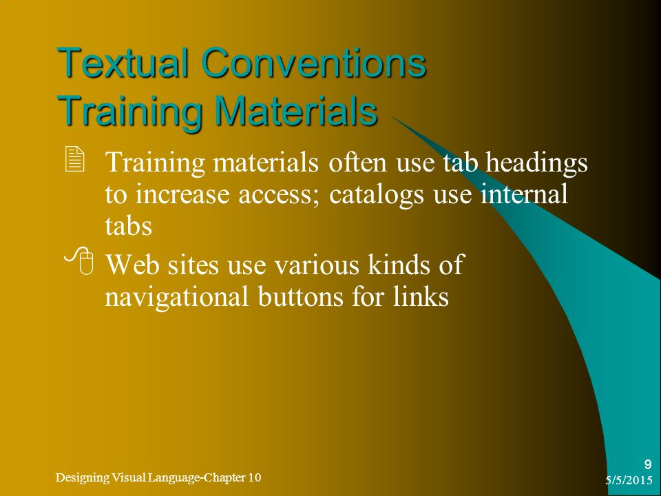 5/5/2015 Designing Visual Language-Chapter 10 9 Textual Conventions Training Materials  Training materials often use tab headings to increase access; catalogs use internal tabs  Web sites use various kinds of navigational buttons for links