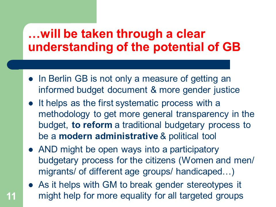 11 …will be taken through a clear understanding of the potential of GB In Berlin GB is not only a measure of getting an informed budget document & more gender justice It helps as the first systematic process with a methodology to get more general transparency in the budget, to reform a traditional budgetary process to be a modern administrative & political tool AND might be open ways into a participatory budgetary process for the citizens (Women and men/ migrants/ of different age groups/ handicaped…) As it helps with GM to break gender stereotypes it might help for more equality for all targeted groups