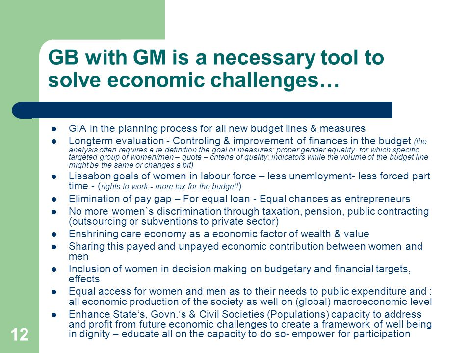 12 GB with GM is a necessary tool to solve economic challenges… GIA in the planning process for all new budget lines & measures Longterm evaluation - Controling & improvement of finances in the budget (the analysis often requires a re-definition the goal of measures: proper gender equality- for which specific targeted group of women/men – quota – criteria of quality: indicators while the volume of the budget line might be the same or changes a bit) Lissabon goals of women in labour force – less unemloyment- less forced part time - ( rights to work - more tax for the budget.