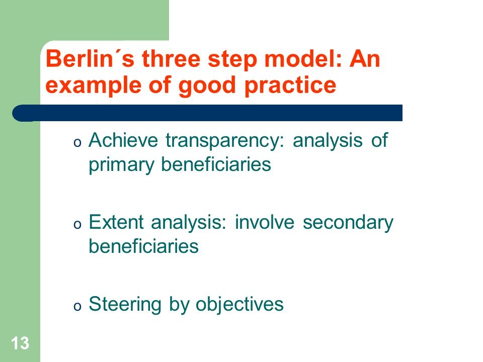 13 o Achieve transparency: analysis of primary beneficiaries o Extent analysis: involve secondary beneficiaries o Steering by objectives Berlin´s three step model: An example of good practice