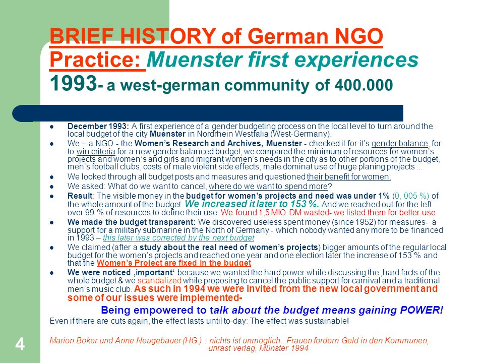 4 BRIEF HISTORY of German NGO Practice: Muenster first experiences 1993 - a west-german community of 400.000 December 1993: A first experience of a gender budgeting process on the local level to turn around the local budget of the city Muenster in Nordrhein Westfalia (West-Germany).