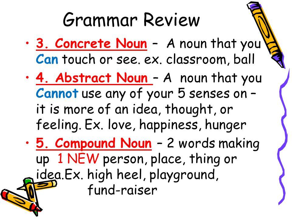 Grammar Review 3. Concrete Noun – A noun that you Can touch or see.