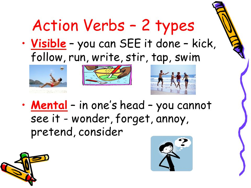 Action Verbs – 2 types Visible – you can SEE it done – kick, follow, run, write, stir, tap, swim Mental – in one's head – you cannot see it - wonder, forget, annoy, pretend, consider