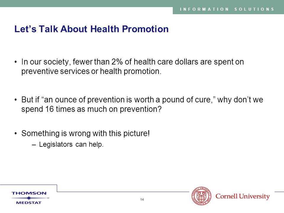 Copyright 2005 Thomson Medstat 14 INFORMATION SOLUTIONS Let's Talk About Health Promotion In our society, fewer than 2% of health care dollars are spent on preventive services or health promotion.