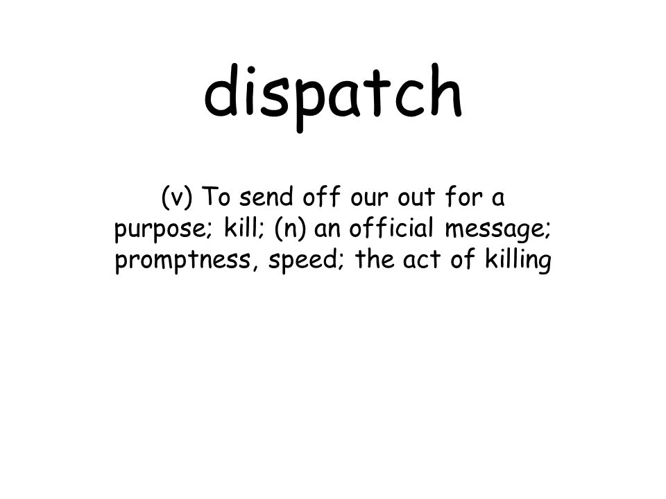 dispatch (v) To send off our out for a purpose; kill; (n) an official message; promptness, speed; the act of killing