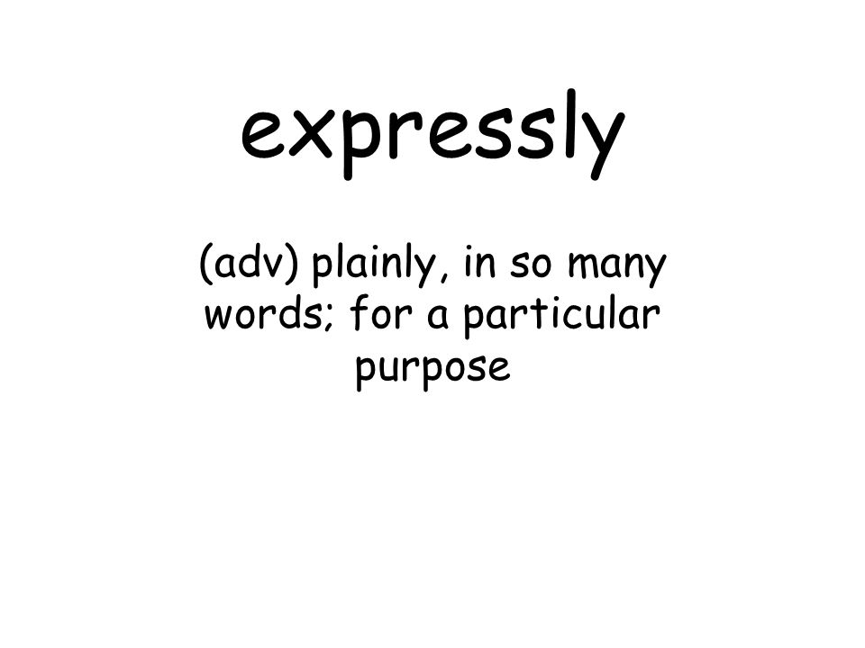 expressly (adv) plainly, in so many words; for a particular purpose