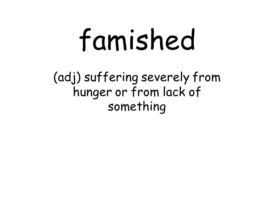 famished (adj) suffering severely from hunger or from lack of something