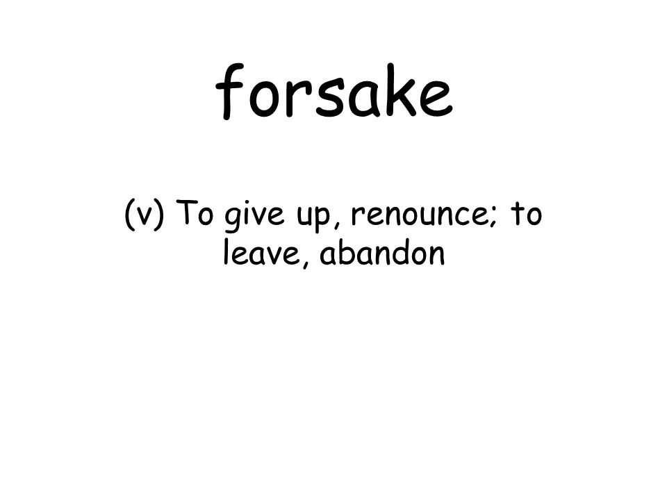 forsake (v) To give up, renounce; to leave, abandon