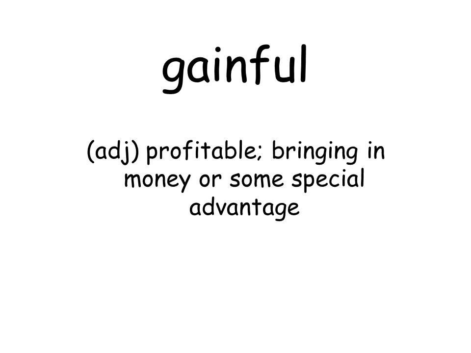 gainful (adj) profitable; bringing in money or some special advantage