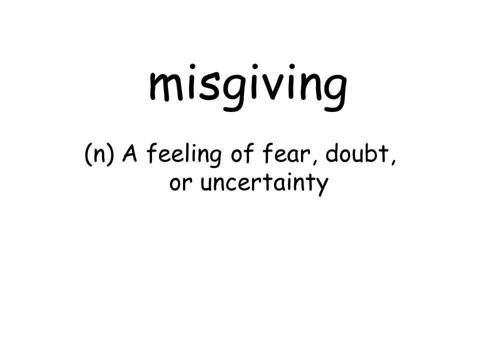 misgiving (n) A feeling of fear, doubt, or uncertainty