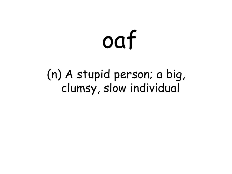 oaf (n) A stupid person; a big, clumsy, slow individual