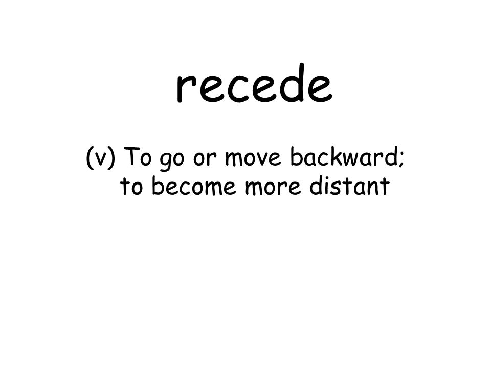 recede (v) To go or move backward; to become more distant