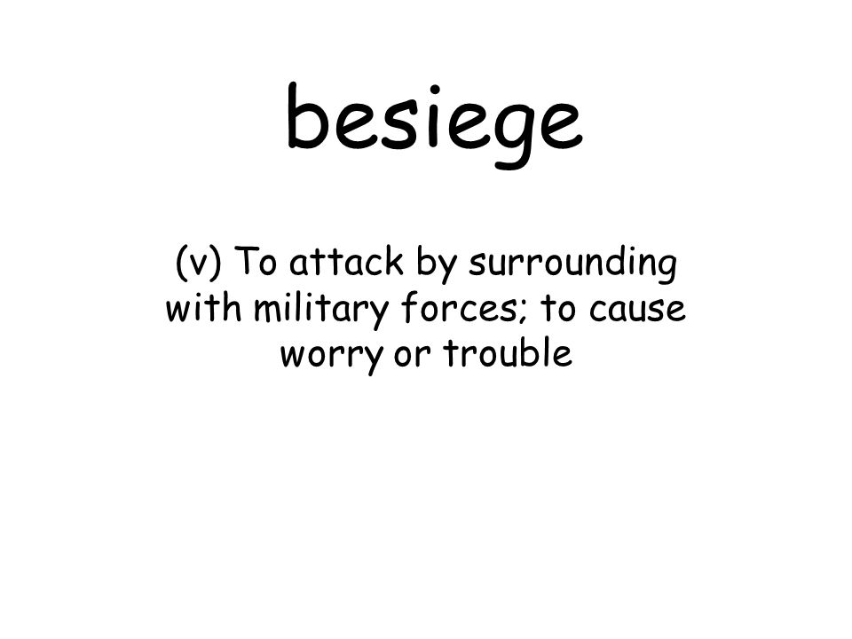 besiege (v) To attack by surrounding with military forces; to cause worry or trouble