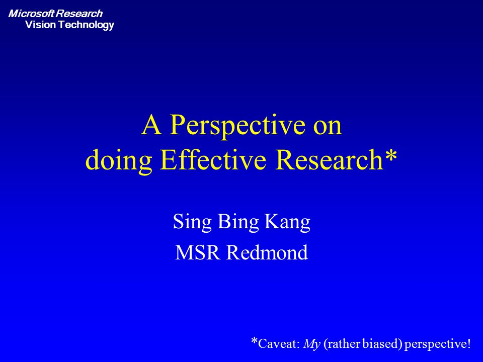 Microsoft Research Vision Technology A Perspective on doing Effective Research* Sing Bing Kang MSR Redmond * Caveat: My (rather biased) perspective!