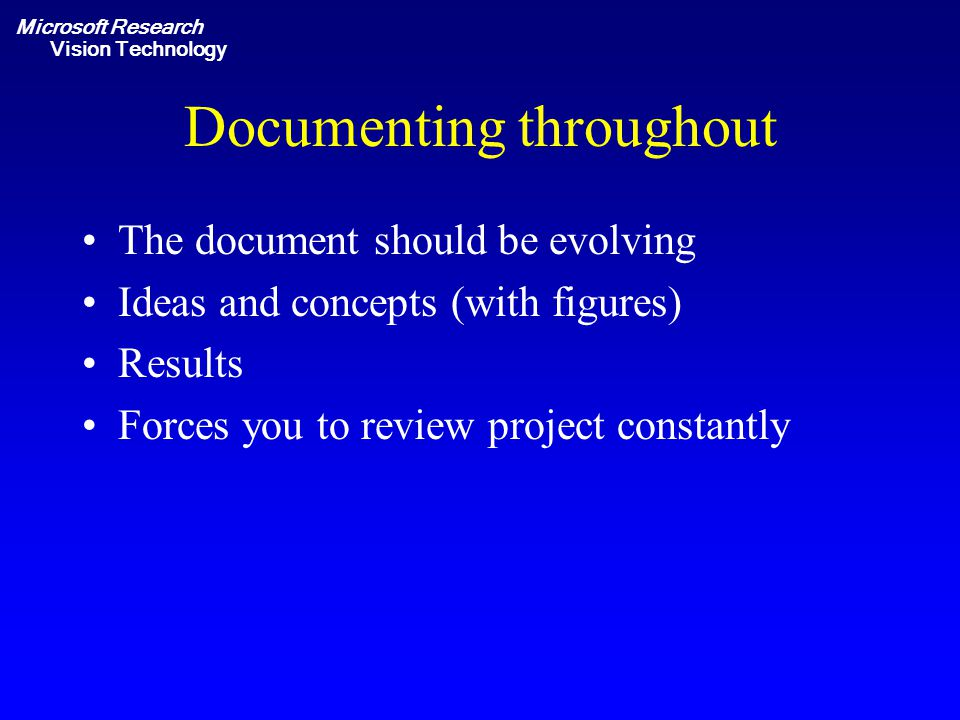 Microsoft Research Vision Technology Documenting throughout The document should be evolving Ideas and concepts (with figures) Results Forces you to review project constantly
