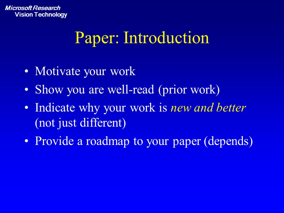 Microsoft Research Vision Technology Paper: Introduction Motivate your work Show you are well-read (prior work) Indicate why your work is new and better (not just different) Provide a roadmap to your paper (depends)