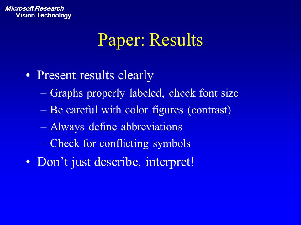 Microsoft Research Vision Technology Paper: Results Present results clearly –Graphs properly labeled, check font size –Be careful with color figures (