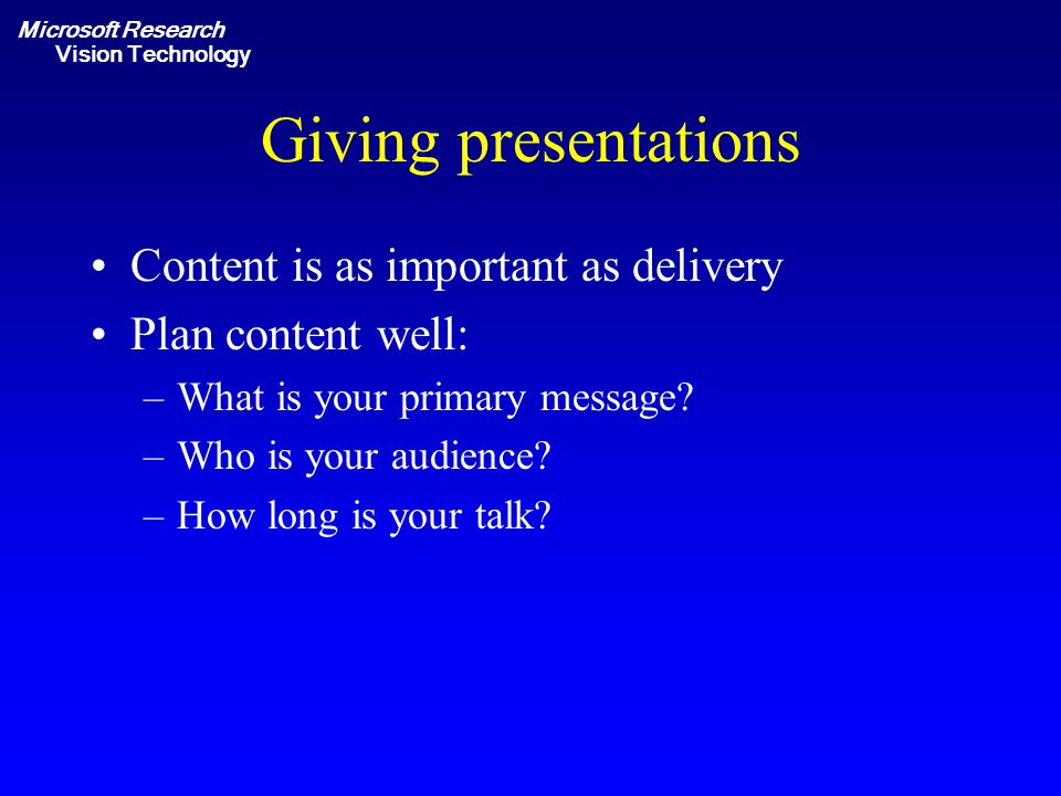 Microsoft Research Vision Technology Giving presentations Content is as important as delivery Plan content well: –What is your primary message.