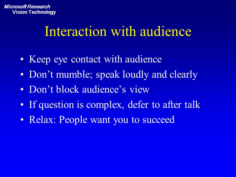 Microsoft Research Vision Technology Interaction with audience Keep eye contact with audience Don't mumble; speak loudly and clearly Don't block audience's view If question is complex, defer to after talk Relax: People want you to succeed
