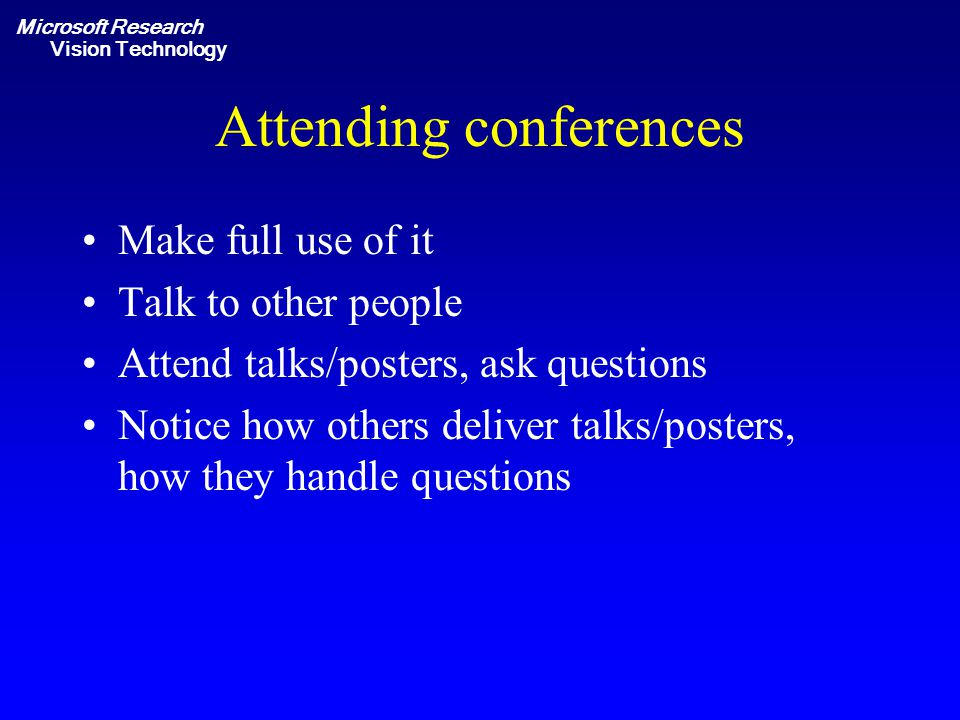 Microsoft Research Vision Technology Attending conferences Make full use of it Talk to other people Attend talks/posters, ask questions Notice how others deliver talks/posters, how they handle questions