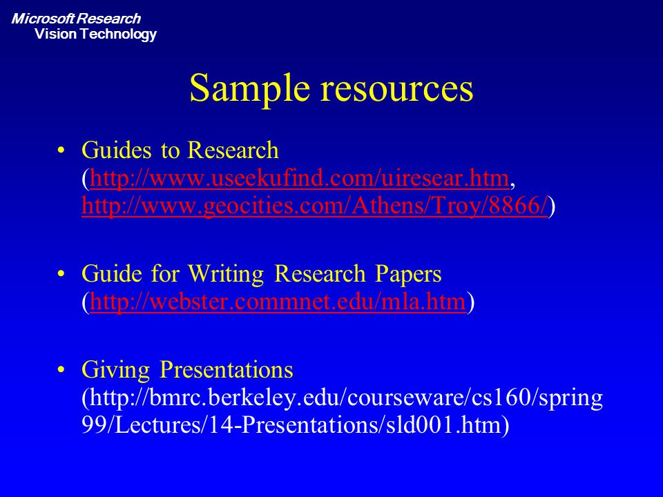 Microsoft Research Vision Technology Sample resources Guides to Research (http://www.useekufind.com/uiresear.htm, http://www.geocities.com/Athens/Troy/8866/)http://www.useekufind.com/uiresear.htm http://www.geocities.com/Athens/Troy/8866/ Guide for Writing Research Papers (http://webster.commnet.edu/mla.htm)http://webster.commnet.edu/mla.htm Giving Presentations (http://bmrc.berkeley.edu/courseware/cs160/spring 99/Lectures/14-Presentations/sld001.htm)