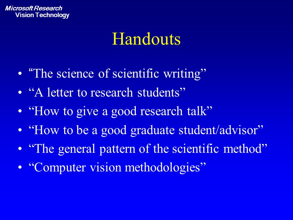 Microsoft Research Vision Technology Handouts The science of scientific writing A letter to research students How to give a good research talk How to be a good graduate student/advisor The general pattern of the scientific method Computer vision methodologies