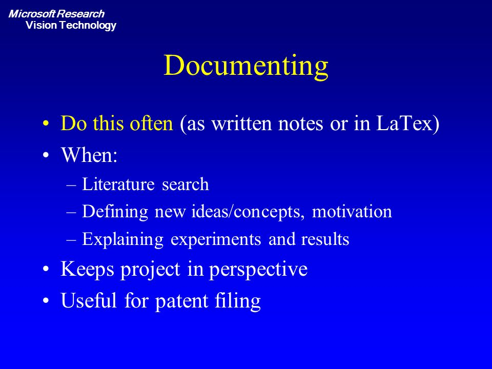 Microsoft Research Vision Technology Documenting Do this often (as written notes or in LaTex) When: –Literature search –Defining new ideas/concepts, motivation –Explaining experiments and results Keeps project in perspective Useful for patent filing