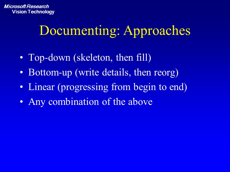 Microsoft Research Vision Technology Documenting: Approaches Top-down (skeleton, then fill) Bottom-up (write details, then reorg) Linear (progressing