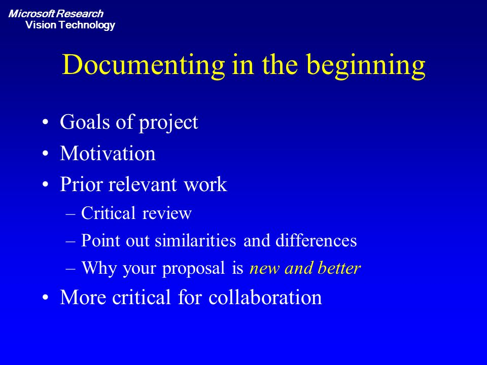Microsoft Research Vision Technology Documenting in the beginning Goals of project Motivation Prior relevant work –Critical review –Point out similarities and differences –Why your proposal is new and better More critical for collaboration