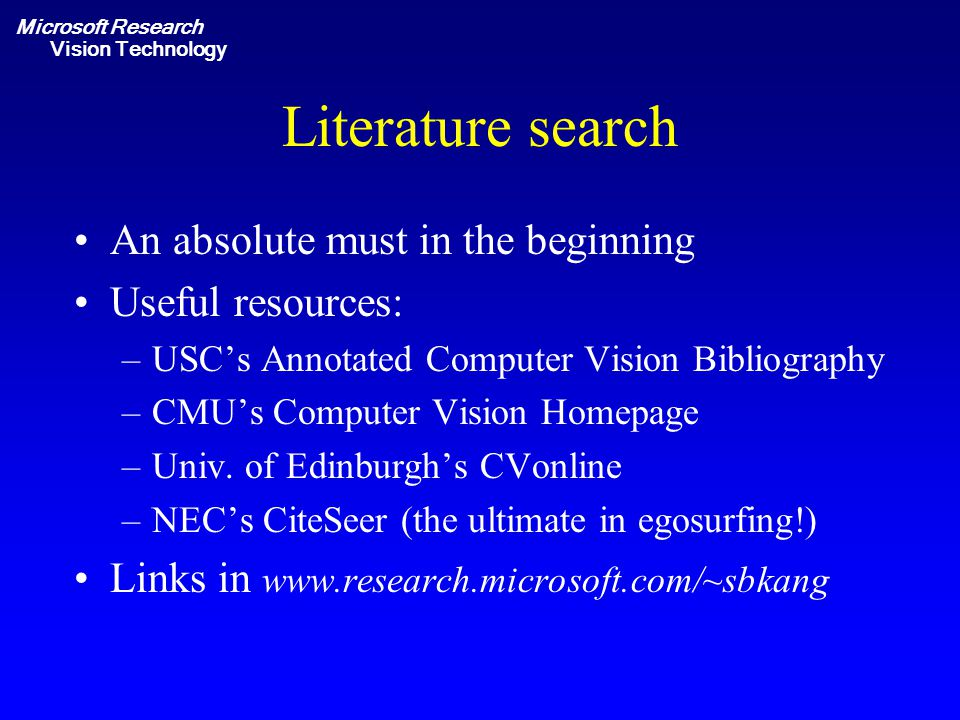 Microsoft Research Vision Technology Literature search An absolute must in the beginning Useful resources: –USC's Annotated Computer Vision Bibliography –CMU's Computer Vision Homepage –Univ.