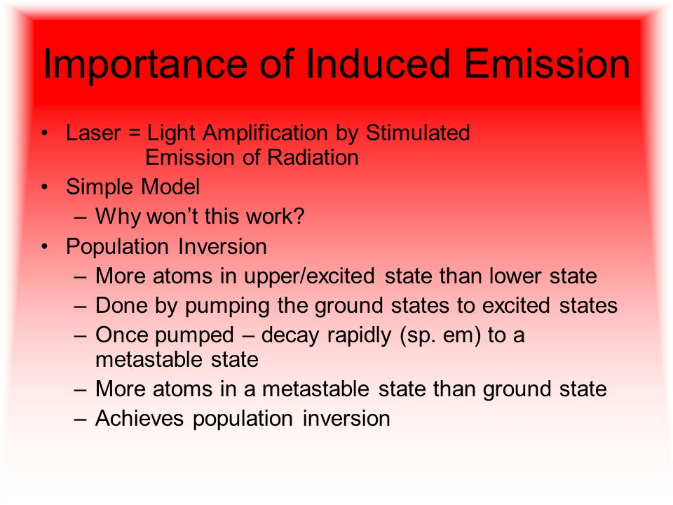 Importance of Induced Emission Laser = Light Amplification by Stimulated Emission of Radiation Simple Model –Why won't this work.