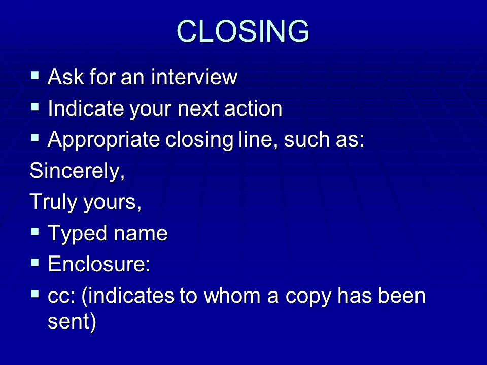 CLOSING  Ask for an interview  Indicate your next action  Appropriate closing line, such as: Sincerely, Truly yours,  Typed name  Enclosure:  cc: (indicates to whom a copy has been sent)