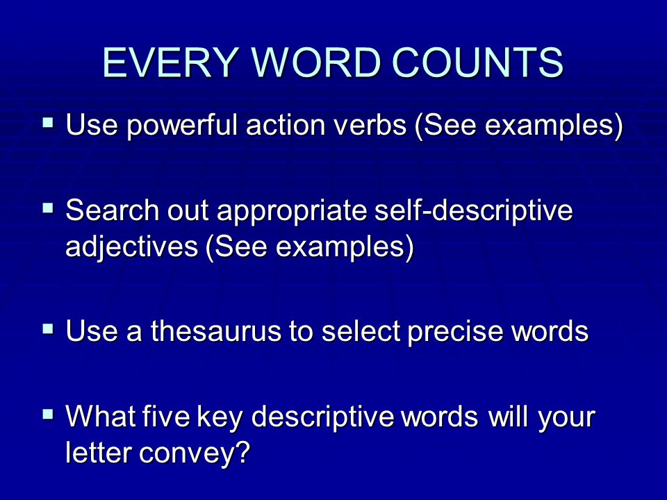 EVERY WORD COUNTS  Use powerful action verbs (See examples)  Search out appropriate self-descriptive adjectives (See examples)  Use a thesaurus to select precise words  What five key descriptive words will your letter convey